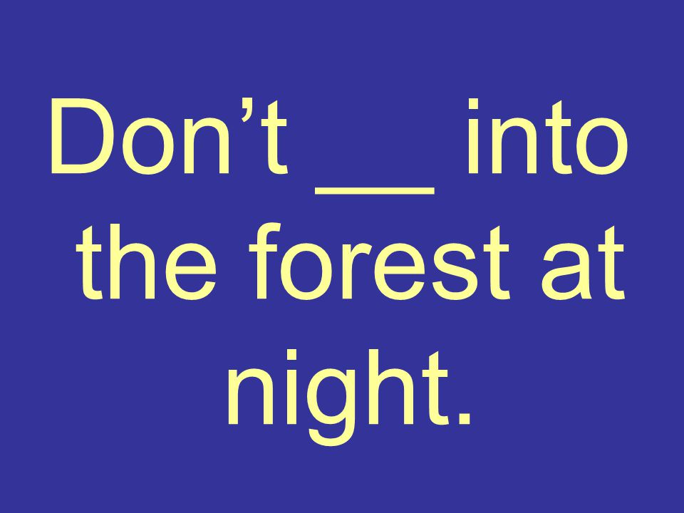 Don't __ into the forest at night.