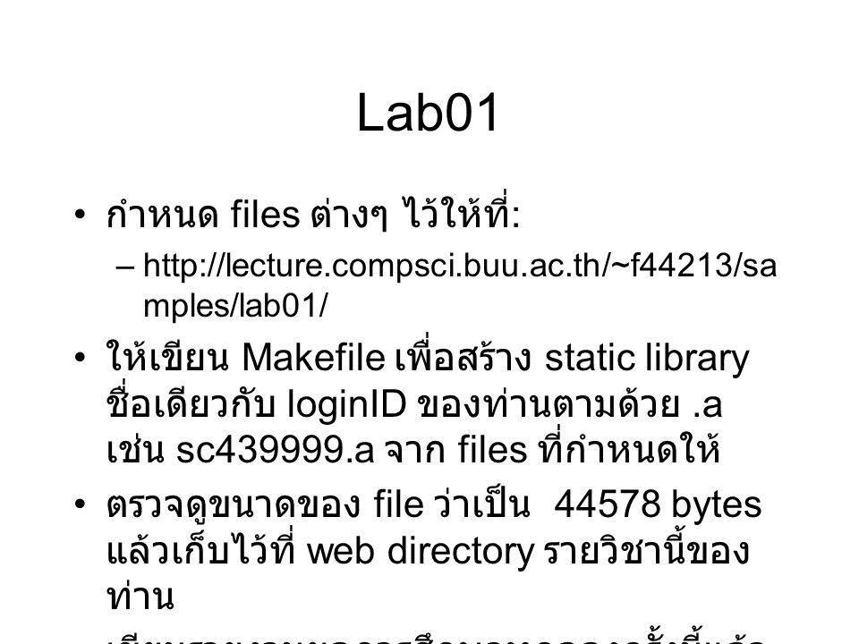 Lab01 กำหนด files ต่างๆ ไว้ให้ที่ : –http://lecture.compsci.buu.ac.th/~f44213/sa mples/lab01/ ให้เขียน Makefile เพื่อสร้าง static library ชื่อเดียวกับ loginID ของท่านตามด้วย.a เช่น sc439999.a จาก files ที่กำหนดให้ ตรวจดูขนาดของ file ว่าเป็น 44578 bytes แล้วเก็บไว้ที่ web directory รายวิชานี้ของ ท่าน เขียนรายงานผลการศึกษาทดลองครั้งนี้แล้ว ส่งมากับ mail ที่ –f44213@lecture.compsci.buu.ac.th