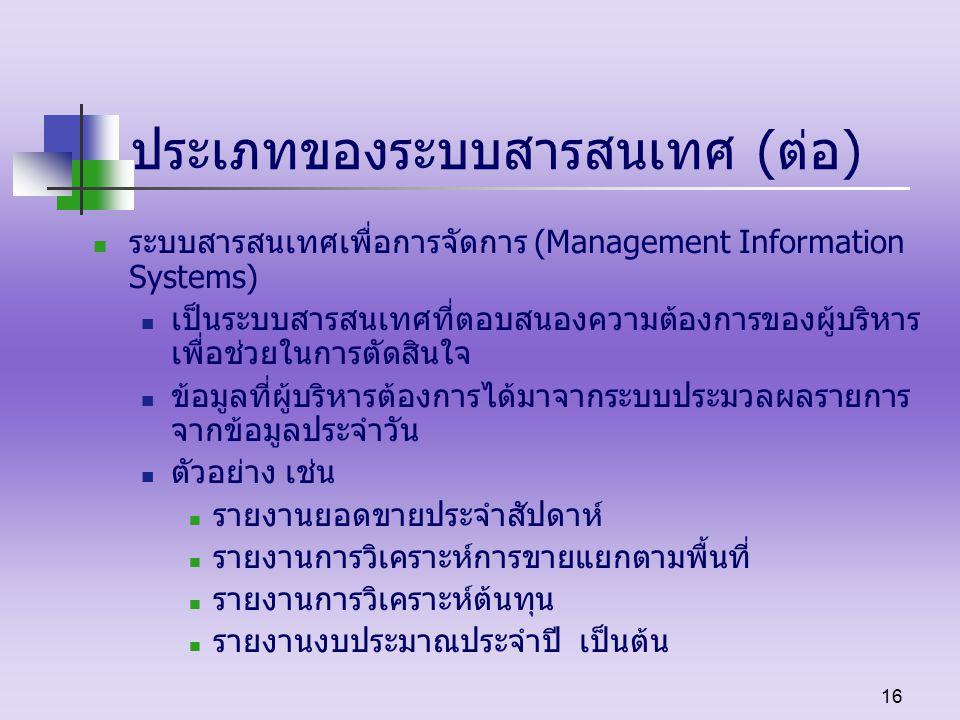 16 ประเภทของระบบสารสนเทศ (ต่อ) ระบบสารสนเทศเพื่อการจัดการ (Management Information Systems) เป็นระบบสารสนเทศที่ตอบสนองความต้องการของผู้บริหาร เพื่อช่วยในการตัดสินใจ ข้อมูลที่ผู้บริหารต้องการได้มาจากระบบประมวลผลรายการ จากข้อมูลประจำวัน ตัวอย่าง เช่น รายงานยอดขายประจำสัปดาห์ รายงานการวิเคราะห์การขายแยกตามพื้นที่ รายงานการวิเคราะห์ต้นทุน รายงานงบประมาณประจำปี เป็นต้น