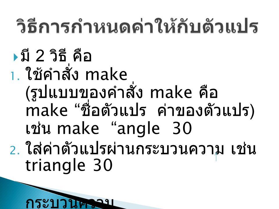 """ มี 2 วิธี คือ 1. ใช้คำสั่ง make ( รูปแบบของคำสั่ง make คือ make """" ชื่อตัวแปร ค่าของตัวแปร ) เช่น make """"angle 30 2. ใส่ค่าตัวแปรผ่านกระบวนความ เช่น t"""