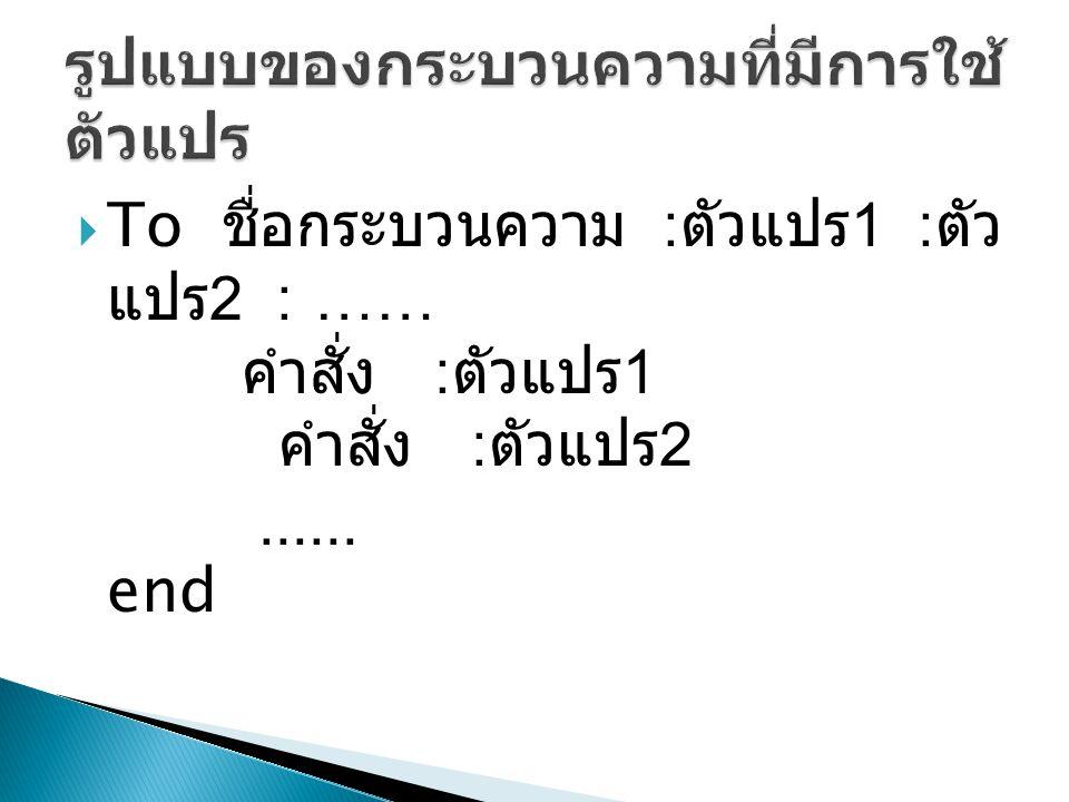  To ชื่อกระบวนความ : ตัวแปร 1 : ตัว แปร 2 : …… คำสั่ง : ตัวแปร 1 คำสั่ง : ตัวแปร 2...... end