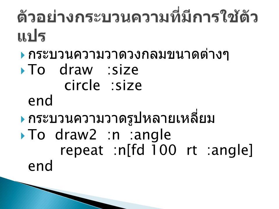  กระบวนความวาดวงกลมขนาดต่างๆ  To draw :size circle :size end  กระบวนความวาดรูปหลายเหลี่ยม  To draw2 :n :angle repeat :n[fd 100 rt :angle] end