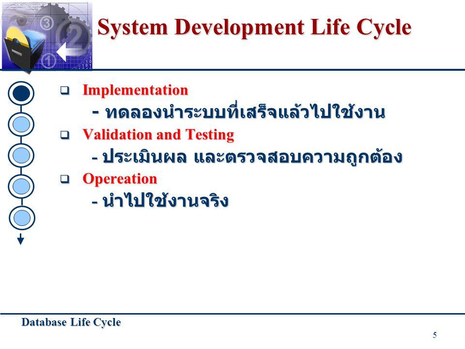 Database Life Cycle 5 System Development Life Cycle  Implementation - ทดลองนำระบบที่เสร็จแล้วไปใช้งาน  Validation and Testing - ประเมินผล และตรวจสอบ