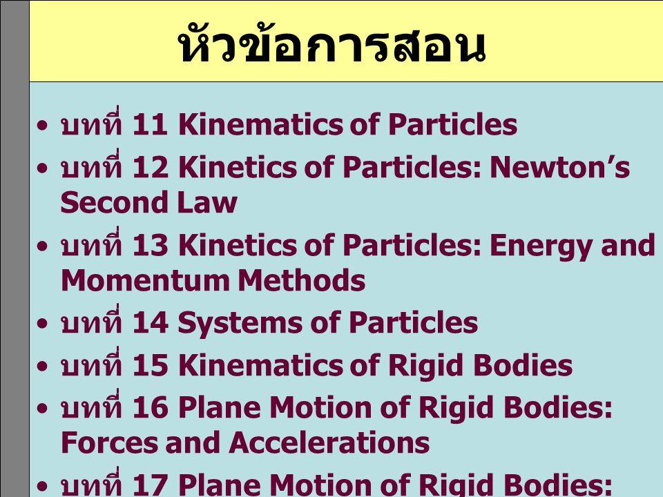 หัวข้อการสอน บทที่ 11 Kinematics of Particles บทที่ 12 Kinetics of Particles: Newton's Second Law บทที่ 13 Kinetics of Particles: Energy and Momentum
