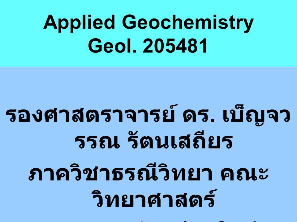 Applied Geochemistry Geol. 205481 รองศาสตราจารย์ ดร. เบ็ญจว รรณ รัตนเสถียร ภาควิชาธรณีวิทยา คณะ วิทยาศาสตร์ มหาวิทยาลัยเชียงใหม่