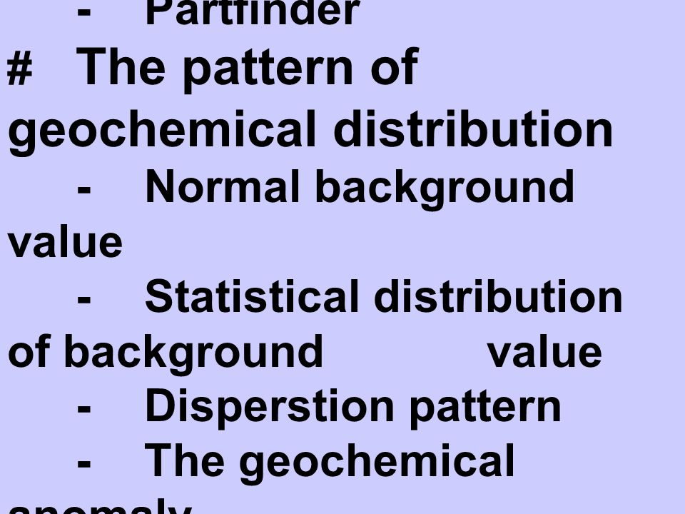 # Association of elements -Partfinder # The pattern of geochemical distribution -Normal background value -Statistical distribution of background value -Disperstion pattern -The geochemical anomaly