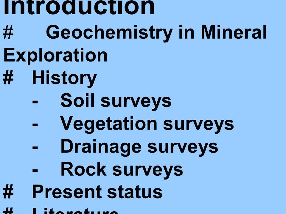 Introduction # Geochemistry in Mineral Exploration #History -Soil surveys -Vegetation surveys -Drainage surveys -Rock surveys #Present status #Literature