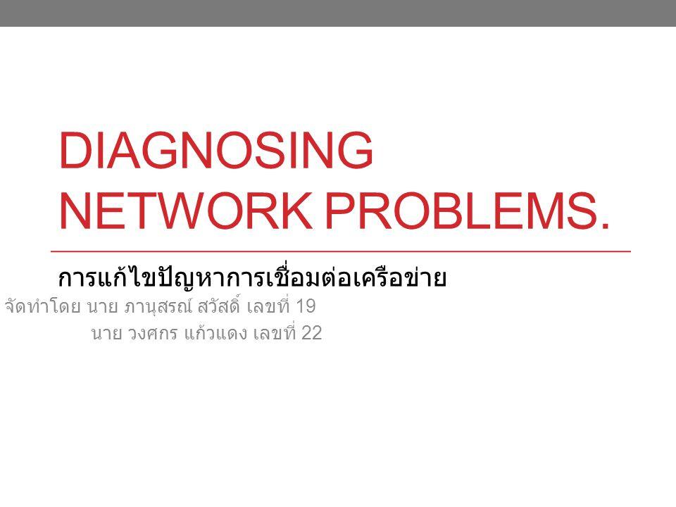 DIAGNOSING NETWORK PROBLEMS. จัดทำโดย นาย ภานุสรณ์ สวัสดิ์ เลขที่ 19 นาย วงศกร แก้วแดง เลขที่ 22 การแก้ไขปัญหาการเชื่อมต่อเครือข่าย