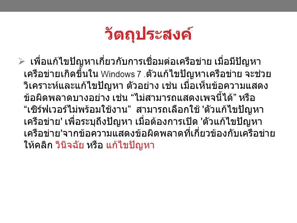 วัตถุประสงค์  เพื่อแก้ไขปัญหาเกี่ยวกับการเชื่อมต่อเครือข่าย เมื่อมีปัญหา เครือข่ายเกิดขึ้นใน Windows 7.