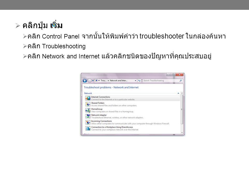  คลิกปุ่ม เริ่ม  คลิก Control Panel จากนั้นให้พิมพ์คำว่า troubleshooter ในกล่องค้นหา  คลิก Troubleshooting  คลิก Network and Internet แล้วคลิกชนิดของปัญหาที่คุณประสบอยู่
