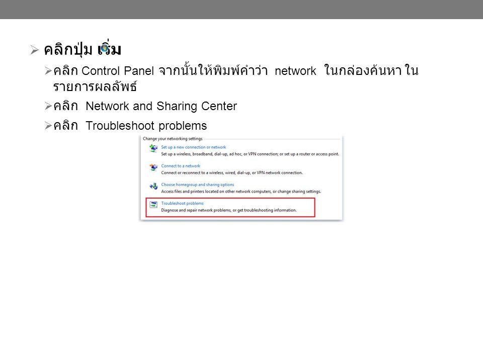  คลิกปุ่ม เริ่ม  คลิก Control Panel จากนั้นให้พิมพ์คำว่า network ในกล่องค้นหา ใน รายการผลลัพธ์  คลิก Network and Sharing Center  คลิก Troubleshoot problems