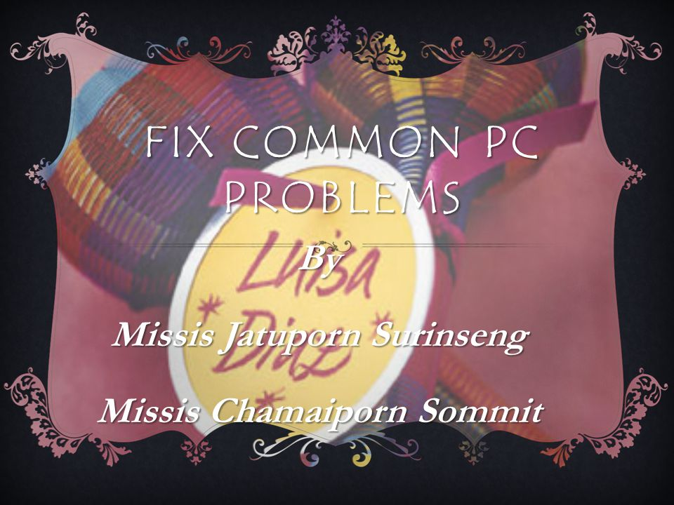 FIX COMMON PC PROBLEMS By Missis Jatuporn Surinseng Missis Chamaiporn Sommit