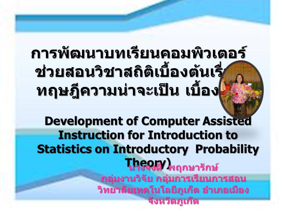การพัฒนาบทเรียนคอมพิวเตอร์ ช่วยสอนวิชาสถิติเบื้องต้นเรื่อง ทฤษฎีความน่าจะเป็น เบื้องต้น Development of Computer Assisted Instruction for Introduction to Statistics on Introductory Probability Theory) นางจงดี พฤกษารักษ์ กลุ่มงานวิจัย กลุ่มการเรียนการสอน วิทยาลัยเทคโนโลยีภูเก็ต อำเภอเมือง จังหวัดภูเก็ต