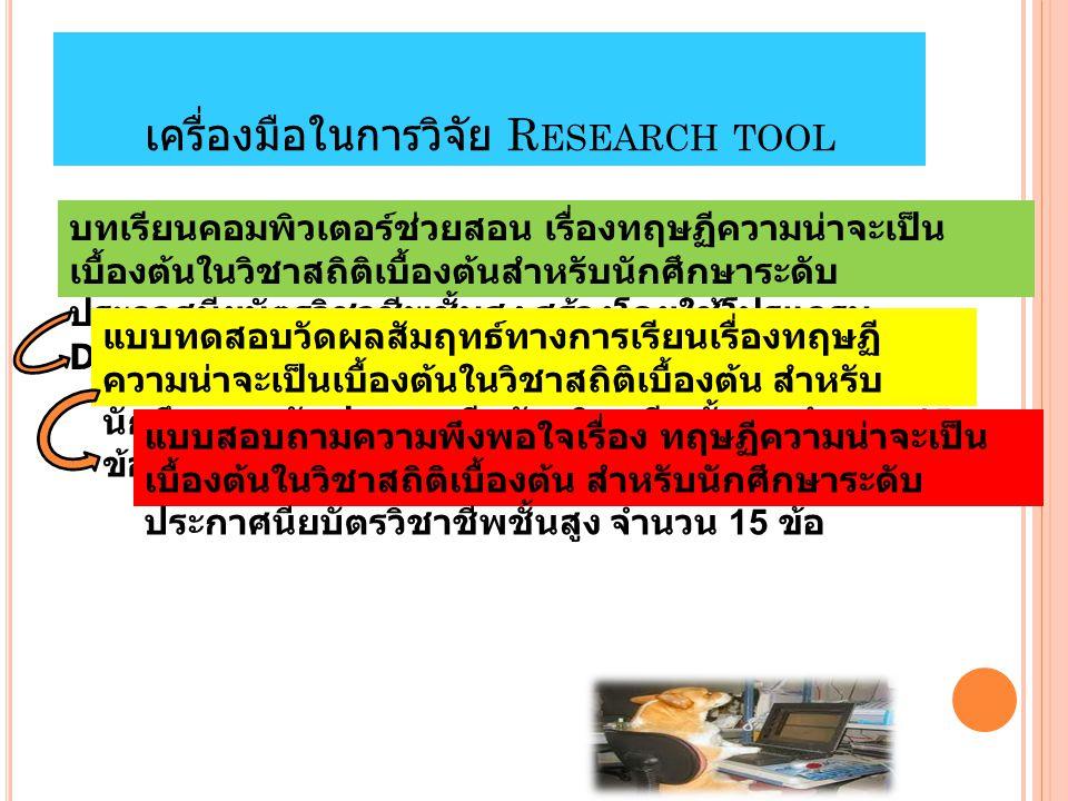 เครื่องมือในการวิจัย R ESEARCH TOOL บทเรียนคอมพิวเตอร์ช่วยสอน เรื่องทฤษฏีความน่าจะเป็น เบื้องต้นในวิชาสถิติเบื้องต้นสำหรับนักศึกษาระดับ ประกาศนียบัตรวิชาชีพชั้นสูง สร้างโดยใช้โปรแกรม DeskTop Author แบบทดสอบวัดผลสัมฤทธ์ทางการเรียนเรื่องทฤษฏี ความน่าจะเป็นเบื้องต้นในวิชาสถิติเบื้องต้น สำหรับ นักศึกษาระดับประกาศนียบัตรวิชาชีพชั้นสูง จำนวน 15 ข้อ แบบสอบถามความพึงพอใจเรื่อง ทฤษฏีความน่าจะเป็น เบื้องต้นในวิชาสถิติเบื้องต้น สำหรับนักศึกษาระดับ ประกาศนียบัตรวิชาชีพชั้นสูง จำนวน 15 ข้อ