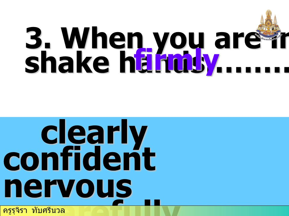 3. When you are introduced, shake hands…………… clearly confident nervous clearly confident nervous carefully firmly fast carefully firmly fast briefly b