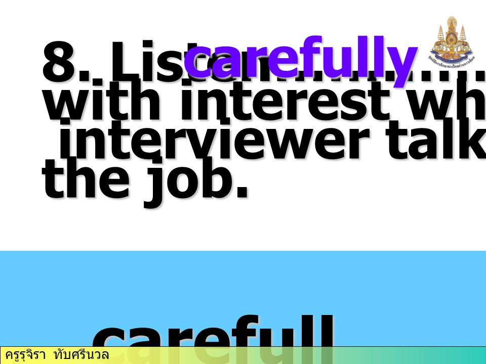 8.Listen………….. and with interest when the interviewer talks about interviewer talks about the job.