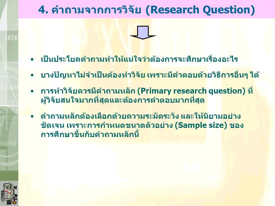 4. คำถามจากการวิจัย (Research Question) เป็นประโยคคำถามทำให้แน่ใจว่าต้องการจะศึกษาเรื่องอะไร บางปัญหาไม่จำเป็นต้องทำวิจัย เพราะมีคำตอบด้วยวิธีการอื่นๆ