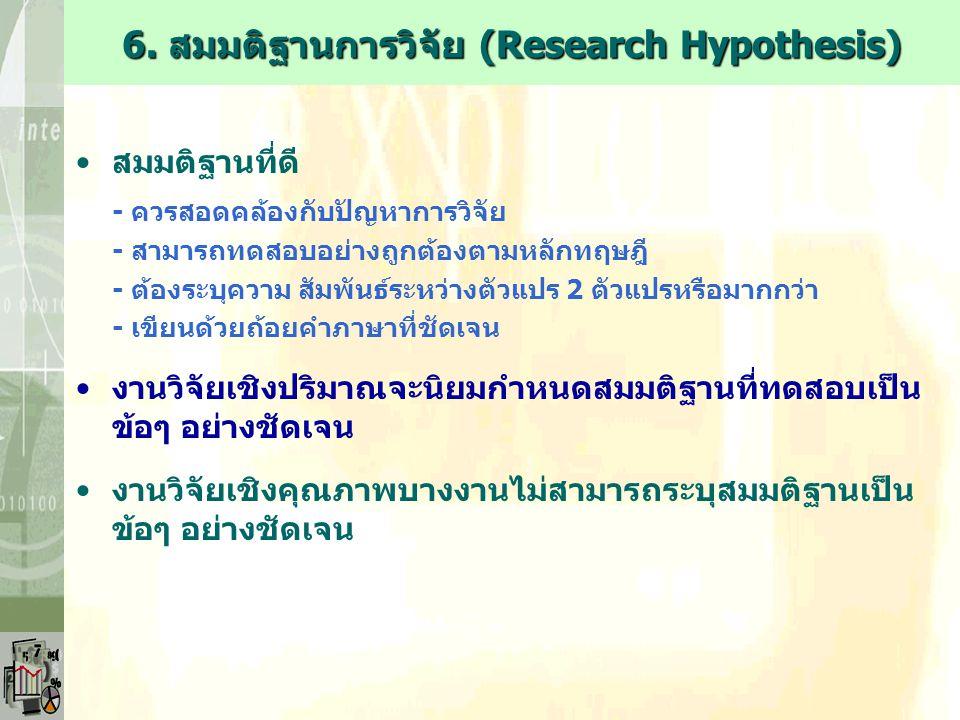 6. สมมติฐานการวิจัย (Research Hypothesis) สมมติฐานที่ดี - ควรสอดคล้องกับปัญหาการวิจัย - สามารถทดสอบอย่างถูกต้องตามหลักทฤษฎี - ต้องระบุความ สัมพันธ์ระห