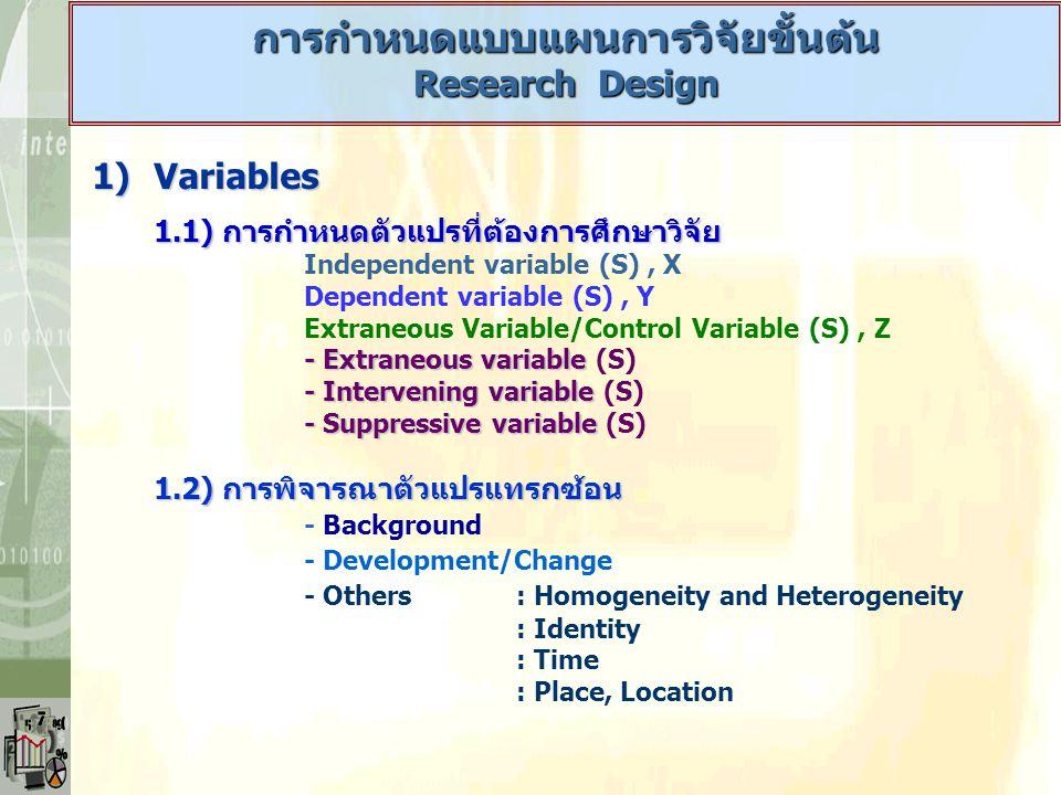 การกำหนดแบบแผนการวิจัยขั้นต้น Research Design 1)Variables 1.1) การกำหนดตัวแปรที่ต้องการศึกษาวิจัย Independent variable (S), X Dependent variable (S),
