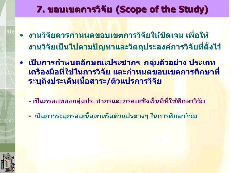 7. ขอบเขตการวิจัย (Scope of the Study) งานวิจัยควรกำหนดขอบเขตการวิจัยให้ชัดเจน เพื่อให้ งานวิจัยเป็นไปตามปัญหาและวัตถุประสงค์การวิจัยที่ตั้งไว้ เป็นกา
