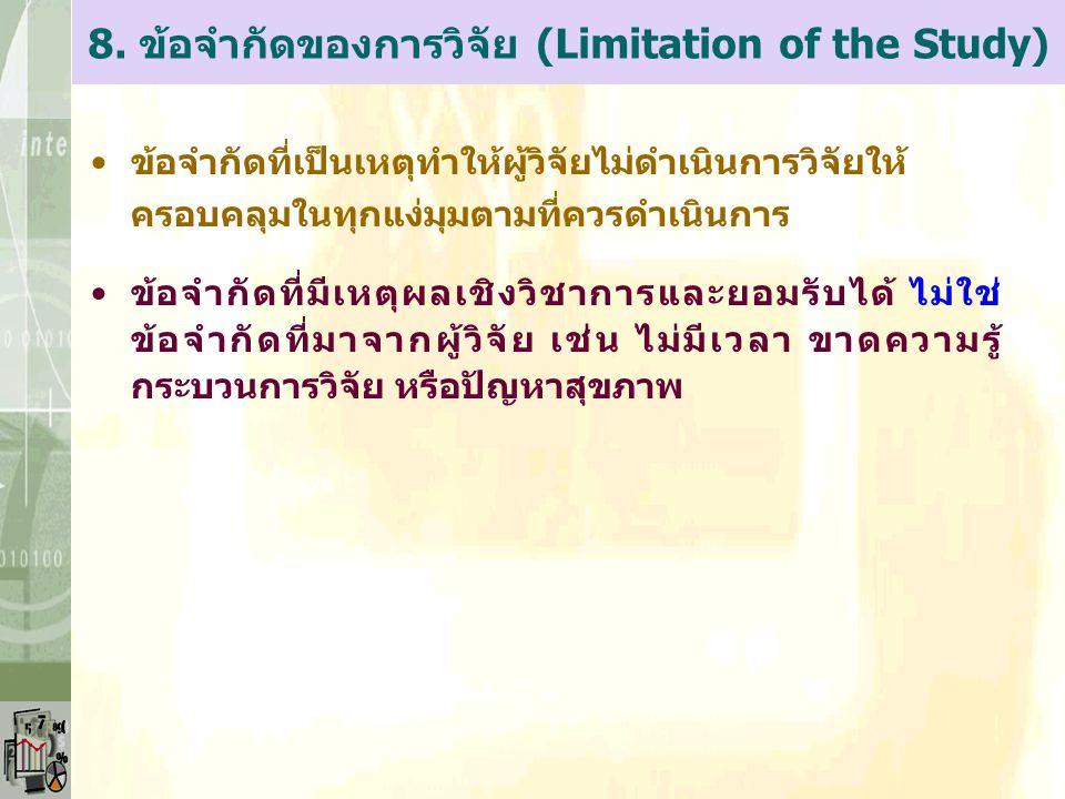 8. ข้อจำกัดของการวิจัย (Limitation of the Study) ข้อจำกัดที่เป็นเหตุทำให้ผู้วิจัยไม่ดำเนินการวิจัยให้ ครอบคลุมในทุกแง่มุมตามที่ควรดำเนินการ ข้อจำกัดที