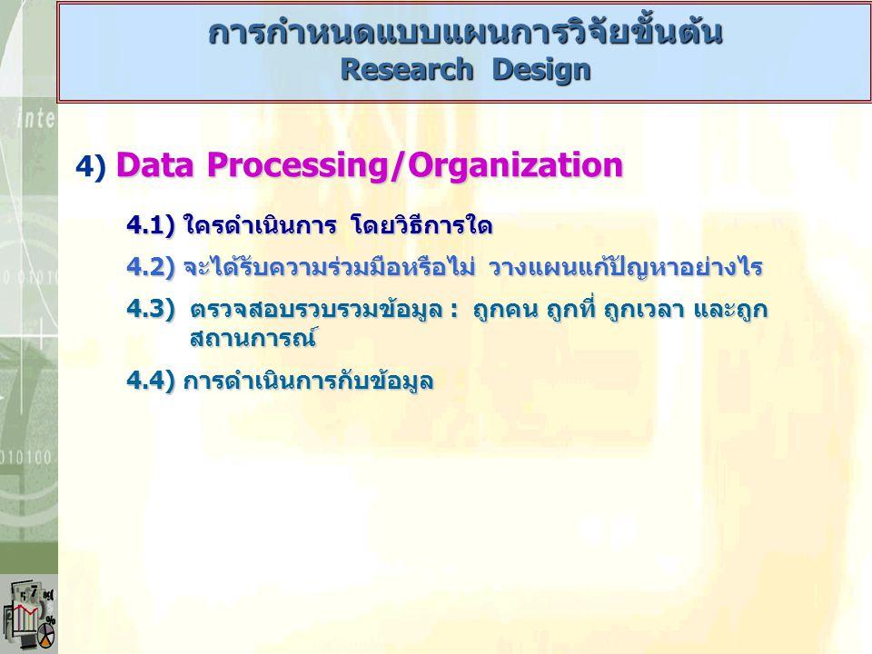 5) Analysis of Data 5.1) การมาตรวัดตัวแปร : 4 ระดับ - Nominal Scale /Categorical Scale - Nominal Scale /Categorical Scale - Ordinal Scale - Ordinal Scale - Interval Scale - Interval Scale - Ratio Scale - Ratio Scale 5.2) การเลือกใช้เทคนิคการวิเคราะห์ : Means / Proportion 5.3) การต้องตอบวัตถุประสงค์วิจัย 5.4) การตอบต้องหาลักษณะหรือค่าใดจากข้อมูล การกำหนดแบบแผนการวิจัยขั้นต้น Research Design