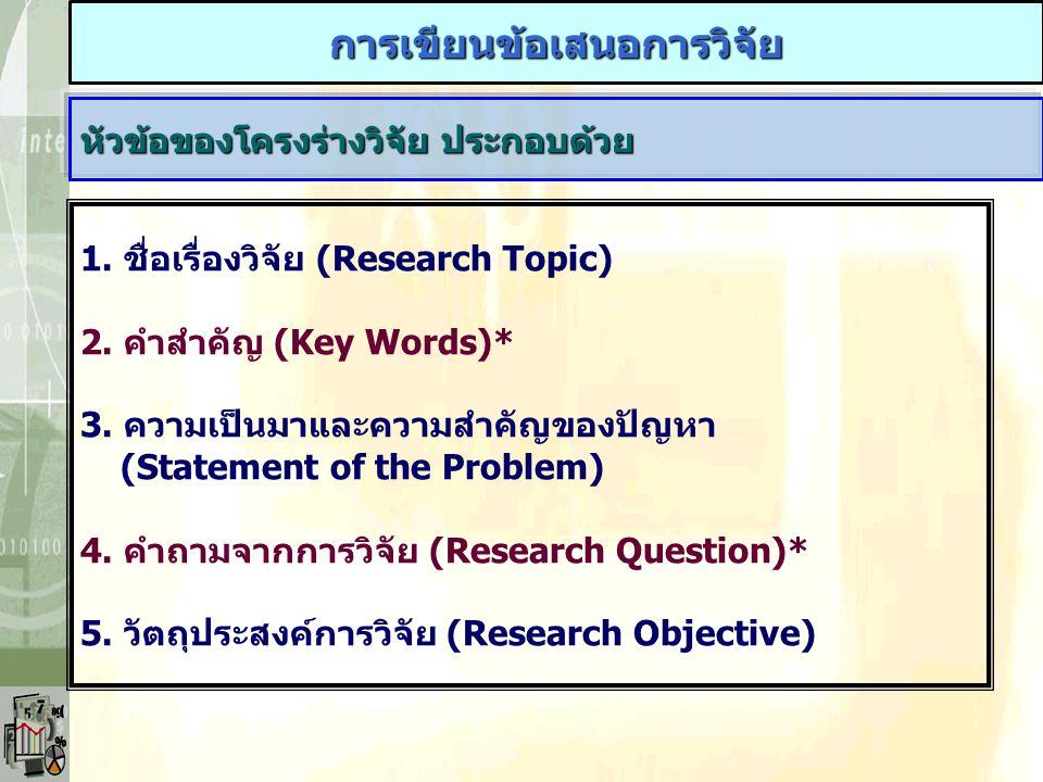 การเขียนข้อเสนอการวิจัย หัวข้อของโครงร่างวิจัย ประกอบด้วย 1. ชื่อเรื่องวิจัย (Research Topic) 2. คำสำคัญ (Key Words)* 3. ความเป็นมาและความสำคัญของปัญห