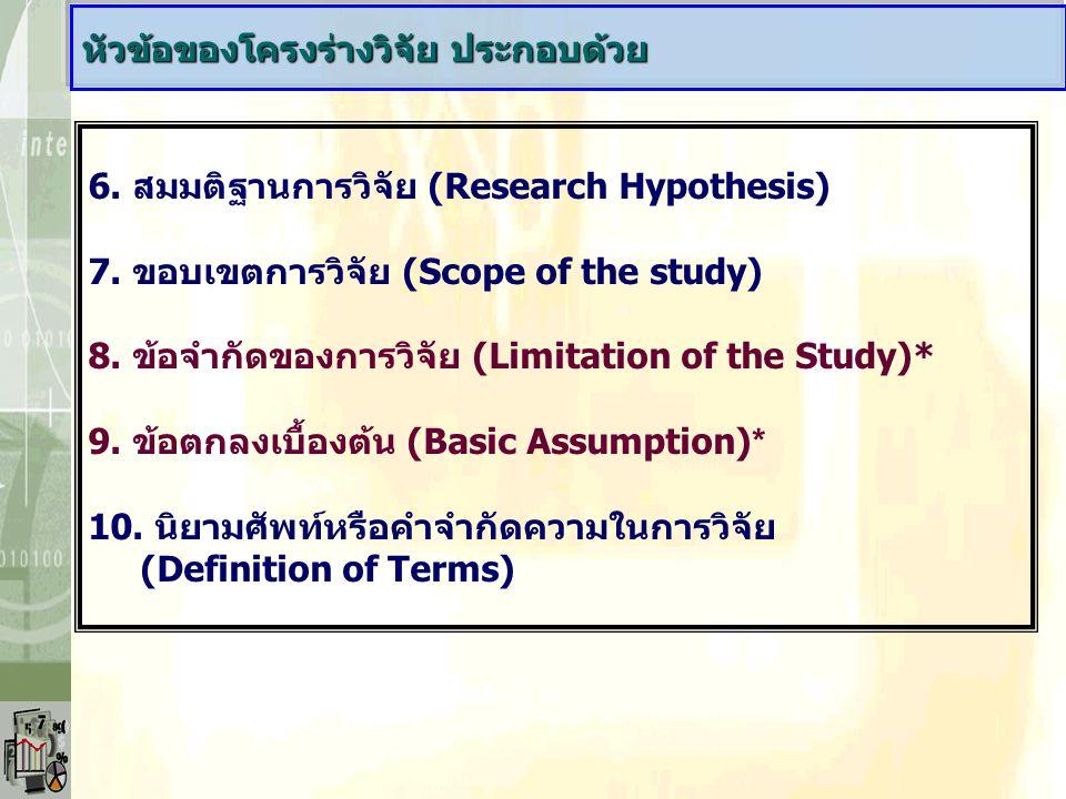 6. สมมติฐานการวิจัย (Research Hypothesis) 7. ขอบเขตการวิจัย (Scope of the study) 8. ข้อจำกัดของการวิจัย (Limitation of the Study)* 9. ข้อตกลงเบื้องต้น