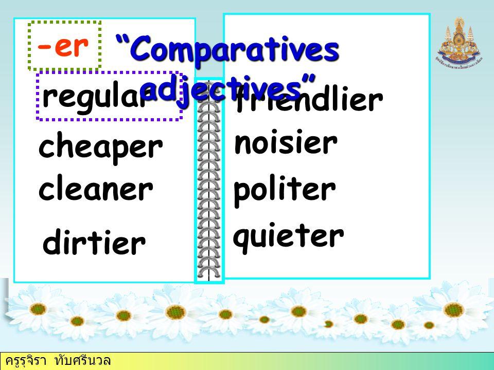 ครูรุจิรา ทับศรีนวล regular -er friendlier cheaper noisier Comparatives adjectives cleaner dirtier politer quieter