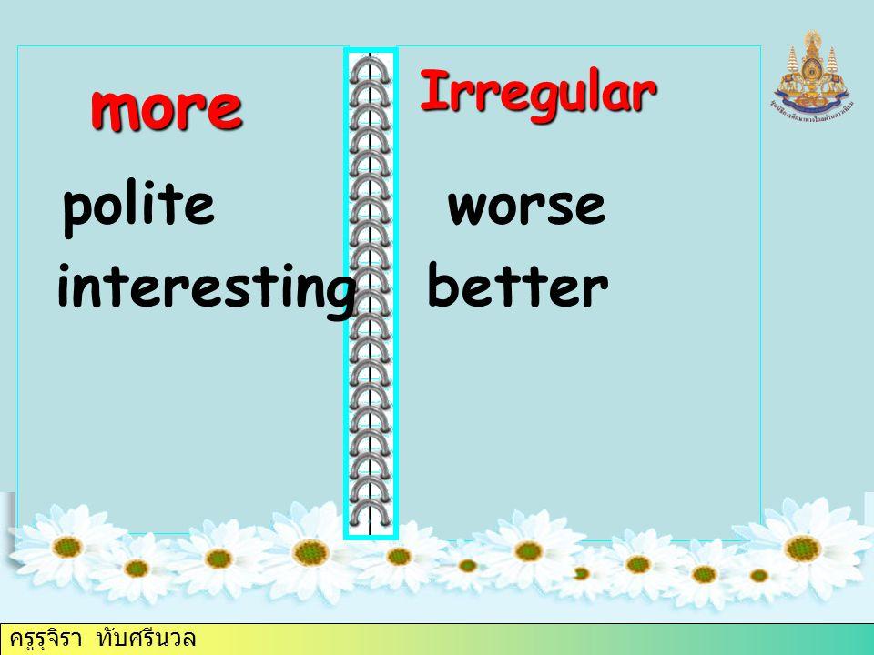 ครูรุจิรา ทับศรีนวล polite more interesting worse better Irregular