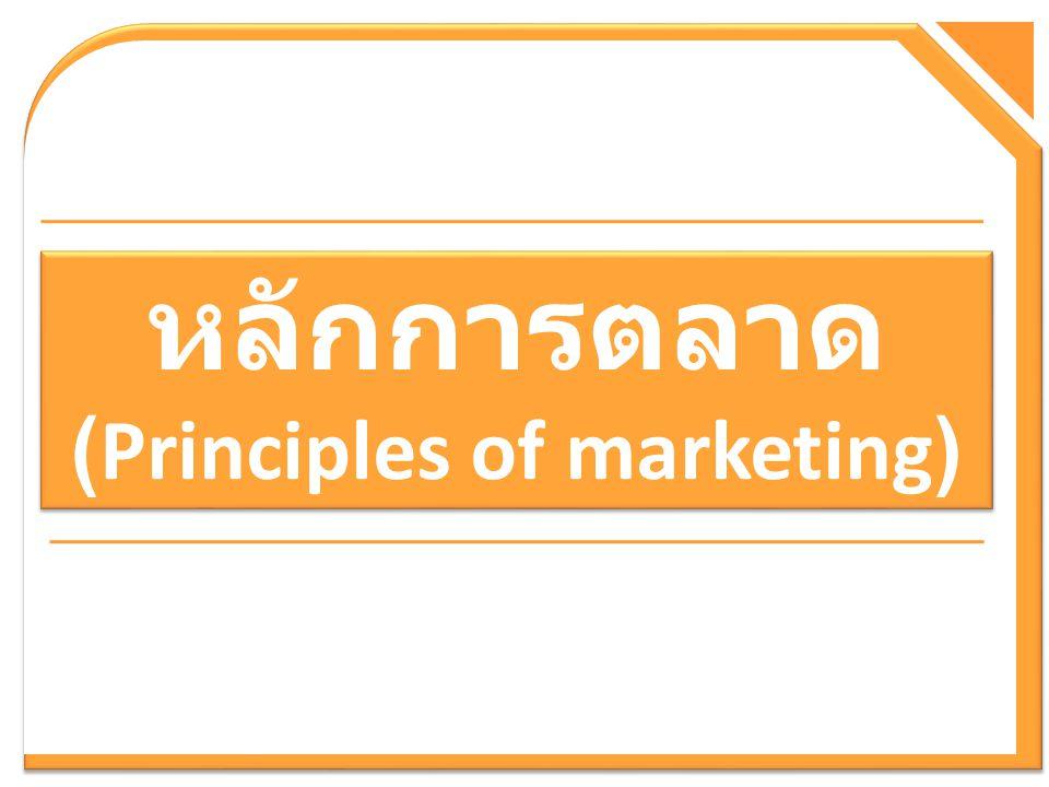 หลักการตลาด (Principles of marketing) หลักการตลาด (Principles of marketing)