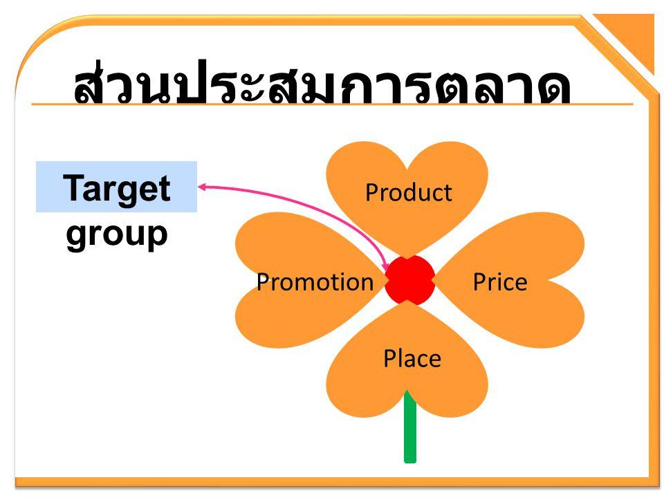 ส่วนประสมการตลาด Target group Product PricePromotion Place