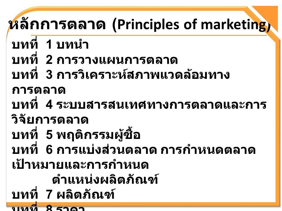 หลักการตลาด (Principles of marketing) บทที่ 1 บทนำ บทที่ 2 การวางแผนการตลาด บทที่ 3 การวิเคราะห์สภาพแวดล้อมทาง การตลาด บทที่ 4 ระบบสารสนเทศทางการตลาดแ