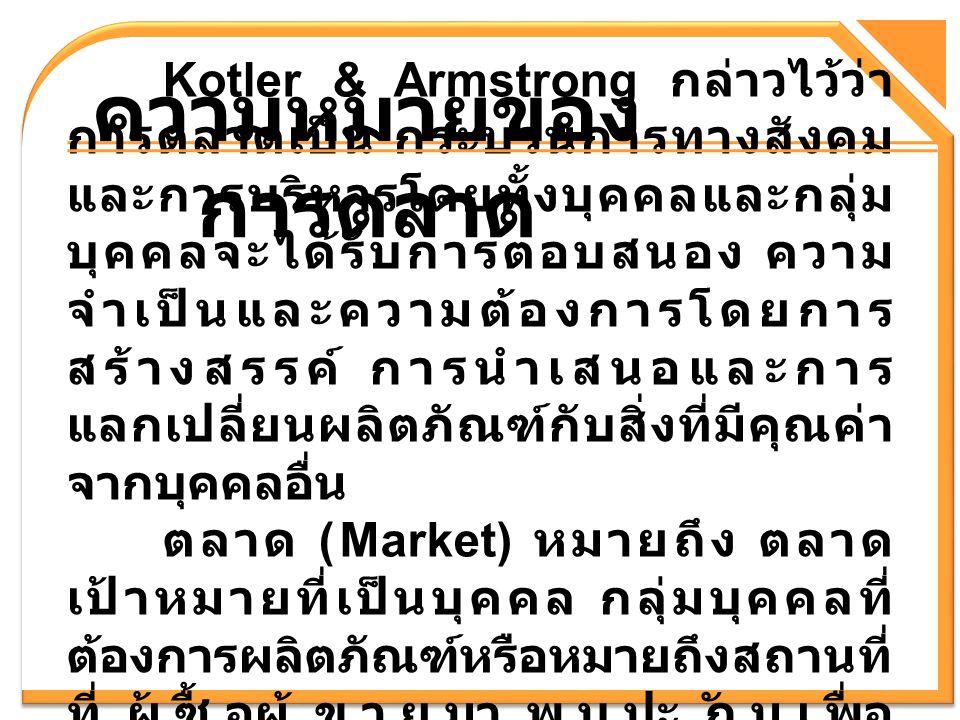 ความหมายของ การตลาด Kotler & Armstrong กล่าวไว้ว่า การตลาดเป็น กระบวนการทางสังคม และการบริหารโดยทั้งบุคคลและกลุ่ม บุคคลจะได้รับการตอบสนอง ความ จำเป็นแ