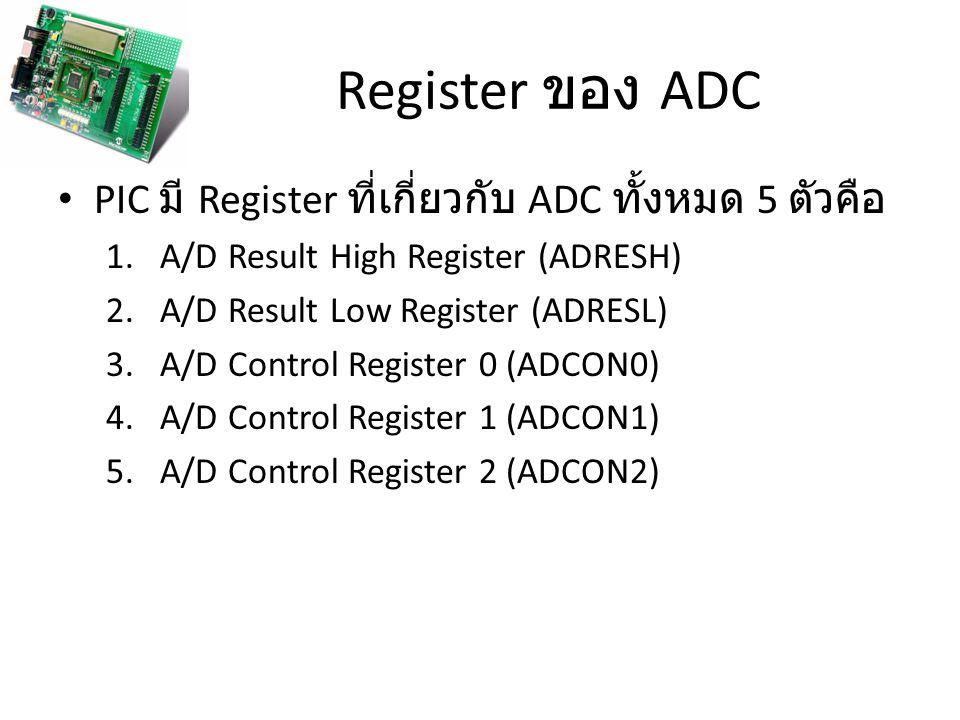 Register ของ ADC PIC มี Register ที่เกี่ยวกับ ADC ทั้งหมด 5 ตัวคือ 1.A/D Result High Register (ADRESH) 2.A/D Result Low Register (ADRESL) 3.A/D Contro