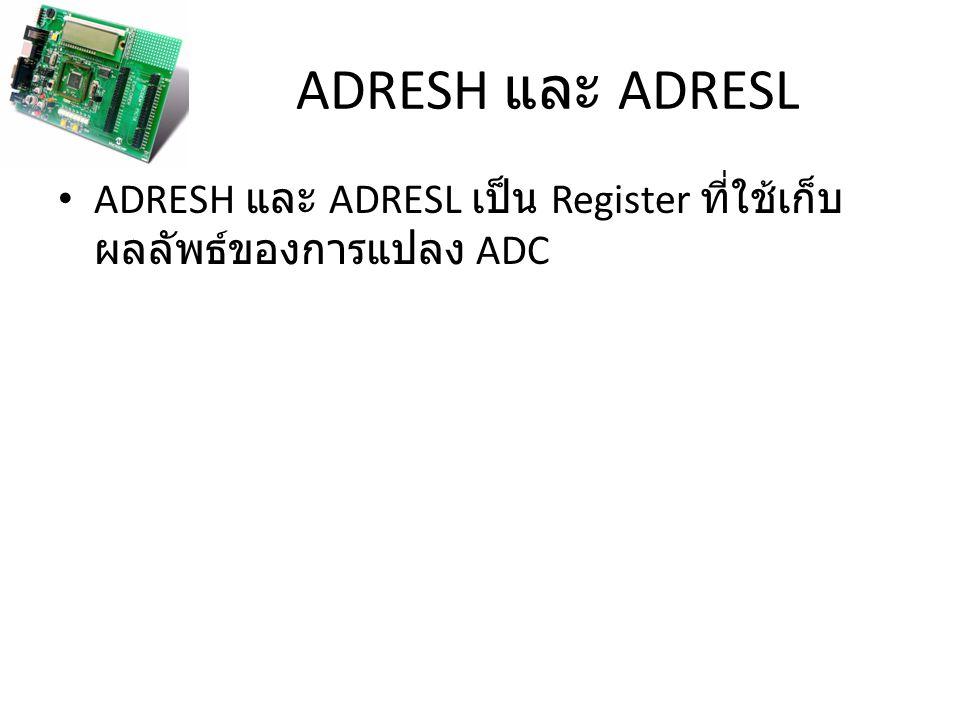 ADRESH และ ADRESL ADRESH และ ADRESL เป็น Register ที่ใช้เก็บ ผลลัพธ์ของการแปลง ADC