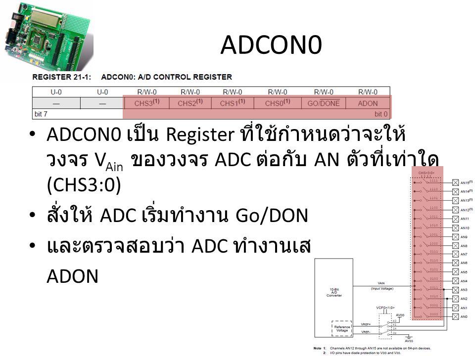 ADCON0 ADCON0 เป็น Register ที่ใช้กำหนดว่าจะให้ วงจร V Ain ของวงจร ADC ต่อกับ AN ตัวที่เท่าใด (CHS3:0) สั่งให้ ADC เริ่มทำงาน Go/DONE และตรวจสอบว่า AD