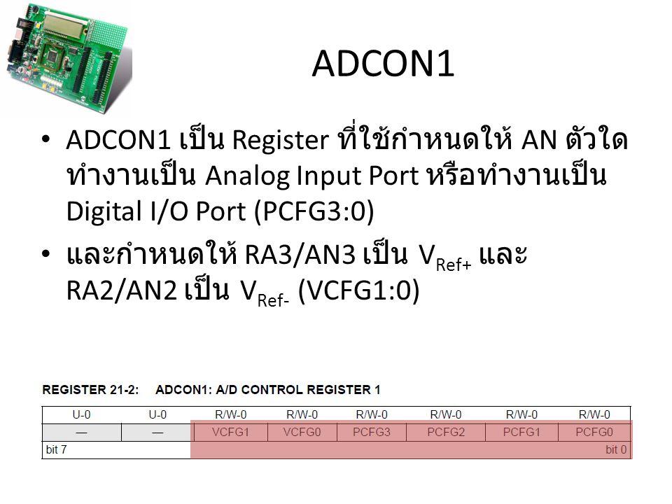 ADCON1 ADCON1 เป็น Register ที่ใช้กำหนดให้ AN ตัวใด ทำงานเป็น Analog Input Port หรือทำงานเป็น Digital I/O Port (PCFG3:0) และกำหนดให้ RA3/AN3 เป็น V Re