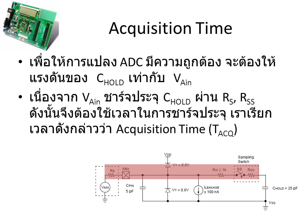 Acquisition Time เพื่อให้การแปลง ADC มีความถูกต้อง จะต้องให้ แรงดันของ C HOLD เท่ากับ V Ain เนื่องจาก V Ain ชาร์จประจุ C HOLD ผ่าน R S, R SS ดังนั้นจึ