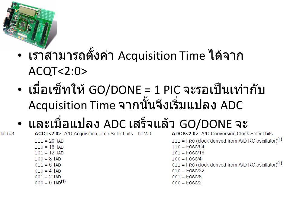 เราสามารถตั้งค่า Acquisition Time ได้จาก ACQT เมื่อเซ็ทให้ GO/DONE = 1 PIC จะรอเป็นเท่ากับ Acquisition Time จากนั้นจึงเริ่มแปลง ADC และเมื่อแปลง ADC เ