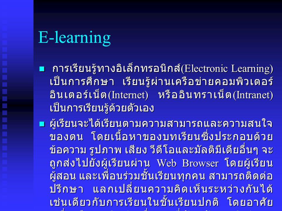 E-learning การเรียนรู้ทางอิเล็กทรอนิกส์ (Electronic Learning) เป็นการศึกษา เรียนรู้ผ่านเครือข่ายคอมพิวเตอร์ อินเตอร์เน็ต (Internet) หรืออินทราเน็ต (Intranet) เป็นการเรียนรู้ด้วยตัวเอง การเรียนรู้ทางอิเล็กทรอนิกส์ (Electronic Learning) เป็นการศึกษา เรียนรู้ผ่านเครือข่ายคอมพิวเตอร์ อินเตอร์เน็ต (Internet) หรืออินทราเน็ต (Intranet) เป็นการเรียนรู้ด้วยตัวเอง ผู้เรียนจะได้เรียนตามความสามารถและความสนใจ ของตน โดยเนื้อหาของบทเรียนซึ่งประกอบด้วย ข้อความ รูปภาพ เสียง วีดีโอและมัลติมีเดียอื่นๆ จะ ถูกส่งไปยังผู้เรียนผ่าน Web Browser โดยผู้เรียน ผู้สอน และเพื่อนร่วมชั้นเรียนทุกคน สามารถติดต่อ ปรึกษา แลกเปลี่ยนความคิดเห็นระหว่างกันได้ เช่นเดียวกับการเรียนในชั้นเรียนปกติ โดยอาศัย เครื่องมือการติดต่อ สื่อสารที่ทันสมัย อาทิเช่น E- mail, Web-board, Chat ผู้เรียนจะได้เรียนตามความสามารถและความสนใจ ของตน โดยเนื้อหาของบทเรียนซึ่งประกอบด้วย ข้อความ รูปภาพ เสียง วีดีโอและมัลติมีเดียอื่นๆ จะ ถูกส่งไปยังผู้เรียนผ่าน Web Browser โดยผู้เรียน ผู้สอน และเพื่อนร่วมชั้นเรียนทุกคน สามารถติดต่อ ปรึกษา แลกเปลี่ยนความคิดเห็นระหว่างกันได้ เช่นเดียวกับการเรียนในชั้นเรียนปกติ โดยอาศัย เครื่องมือการติดต่อ สื่อสารที่ทันสมัย อาทิเช่น E- mail, Web-board, Chat
