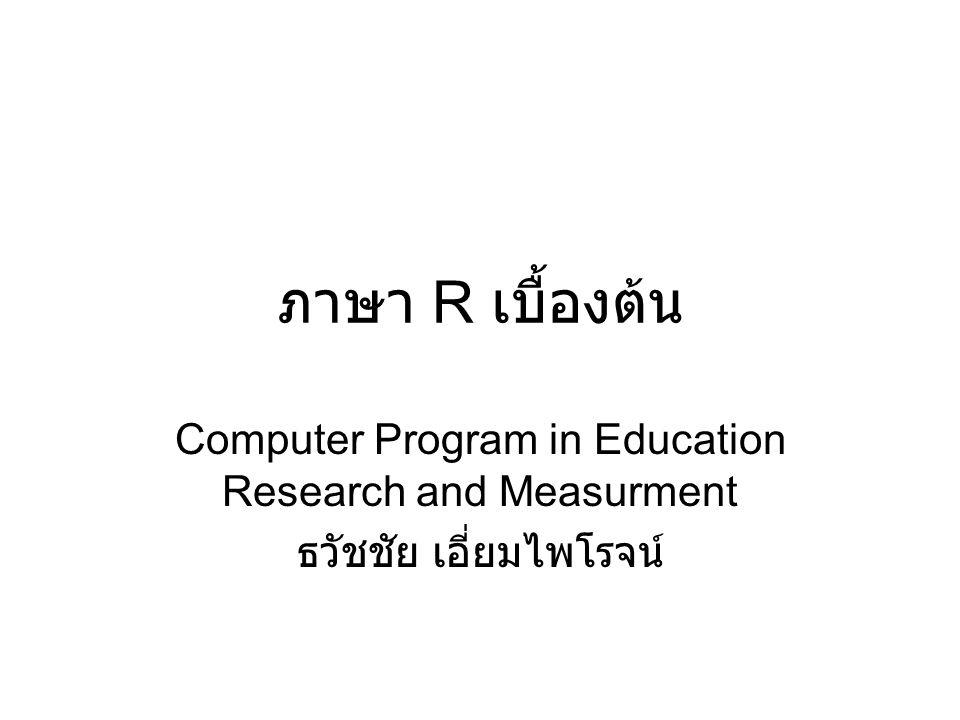 ภาษา R เบื้องต้น Computer Program in Education Research and Measurment ธวัชชัย เอี่ยมไพโรจน์