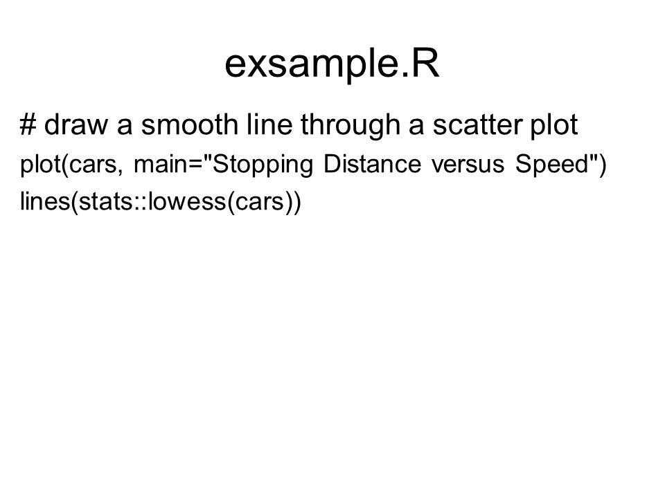 exsample.R # draw a smooth line through a scatter plot plot(cars, main=