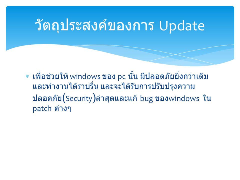  เพื่อช่วยให้ windows ของ pc นั้น มีปลอดภัยยิ่งกว่าเดิม และทำงานได้ราบรื่น และจะได้รับการปรับปรุงความ ปลอดภัย ( Security ) ล่าสุดและแก้ bug ของ windows ใน patch ต่างๆ วัตถุประสงค์ของการ Update