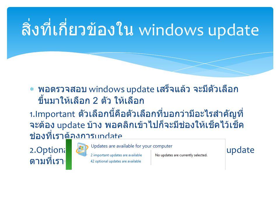  พอตรวจสอบ windows update เสร็จแล้ว จะมีตัวเลือก ขึ้นมาให้เลือก 2 ตัว ให้เลือก 1.Important ตัวเลือกนี้คือตัวเลือกที่บอกว่ามีอะไรสำคัญที่ จะต้อง update บ้าง พอคลิกเข้าไปก็จะมีช่องให้เช็คไว้เช็ค ช่องที่เราต้องการ update 2.Optional ตัวเลือกนี้คือตัวเลือกเสริมไว้สำหรับเลือก update ตามที่เราต้องการได้ สิ่งที่เกี่ยวข้องใน windows update