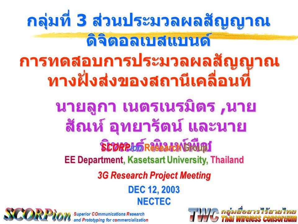 Superior COmmunications Research and Prototyping for commercialization นายลูกา เนตรเนรมิตร, นาย สัณห์ อุทยารัตน์ และนาย นิพนธ์ พิมพ์พืช กลุ่มที่ 3 ส่วนประมวลผลสัญญาณ ดิจิตอลเบสแบนด์ SCORPion Research Group EE Department, Kasetsart University, Thailand 3G Research Project Meeting DEC 12, 2003 NECTEC การทดสอบการประมวลผลสัญญาณ ทางฝั่งส่งของสถานีเคลื่อนที่