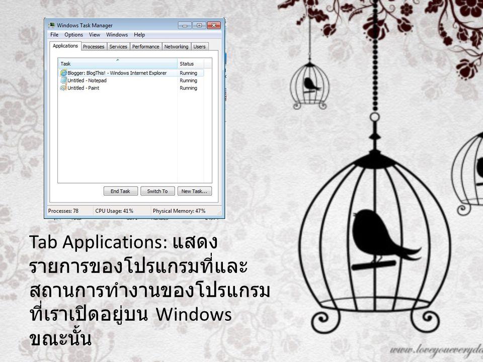 Tab Applications: แสดง รายการของโปรแกรมที่และ สถานการทำงานของโปรแกรม ที่เราเปิดอยู่บน Windows ขณะนั้น
