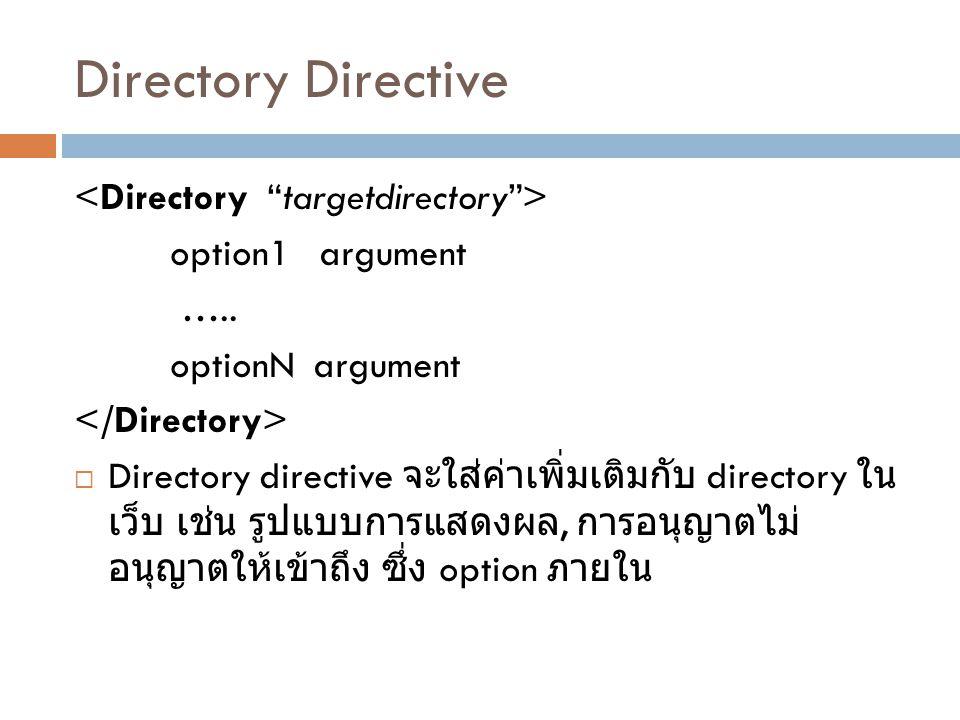 Directory Directive option1 argument ….. optionN argument  Directory directive จะใส่ค่าเพิ่มเติมกับ directory ใน เว็บ เช่น รูปแบบการแสดงผล, การอนุญาต
