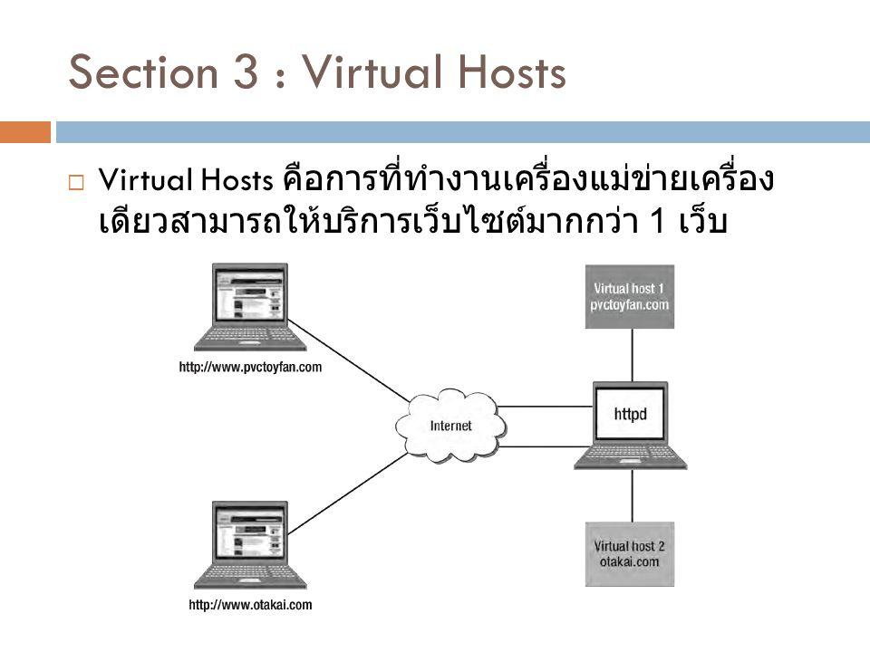 Section 3 : Virtual Hosts  Virtual Hosts คือการที่ทำงานเครื่องแม่ข่ายเครื่อง เดียวสามารถให้บริการเว็บไซต์มากกว่า 1 เว็บ