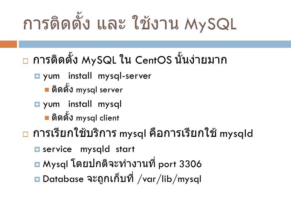 การใช้งานเบื้องต้น MySQL  ผู้ดูแลระบบฐานข้อมูลคือบัญชี root ( ไม่ใช่ root ของ CentOS)  คำสั่งที่ใช้เข้าฐานข้อมูลคือ  mysql -u user [database] [-h remote_host] [ options]  ถ้าต้องการเข้าฐานข้อมูลแบบเป็นผู้ดูแลระบบบน เครื่องที่ลง mysql server  mysql -u root  สิ่งที่ควรทำเป็นอันดับแรกคือ สร้างรหัสผ่านให้กับ บัญชี root  SET PASSWORD FOR 'root'@'localhost' = PASSWORD('password');
